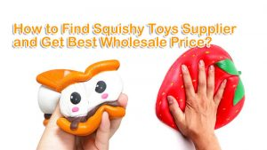 How to Find Squishy Wholesale Toys Supplier and Get Best Price?