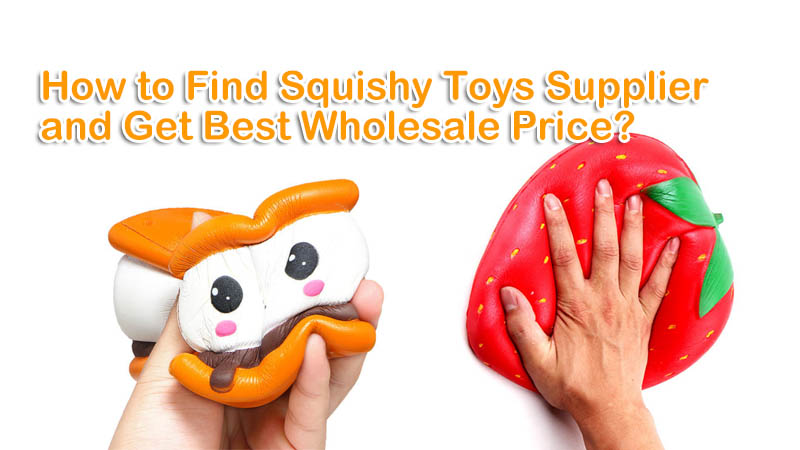 How to Find Squishy Toys Supplier and Get Best Wholesale Price?