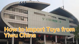 How to Import Toys from Yiwu China – Complete guide
