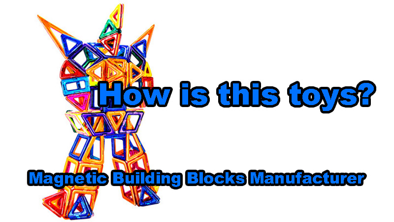 Magnetic Building Blocks Manufacturer — How is this toys?