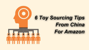 6 Toy Sourcing For Amazon Tips From China | Complete Guide