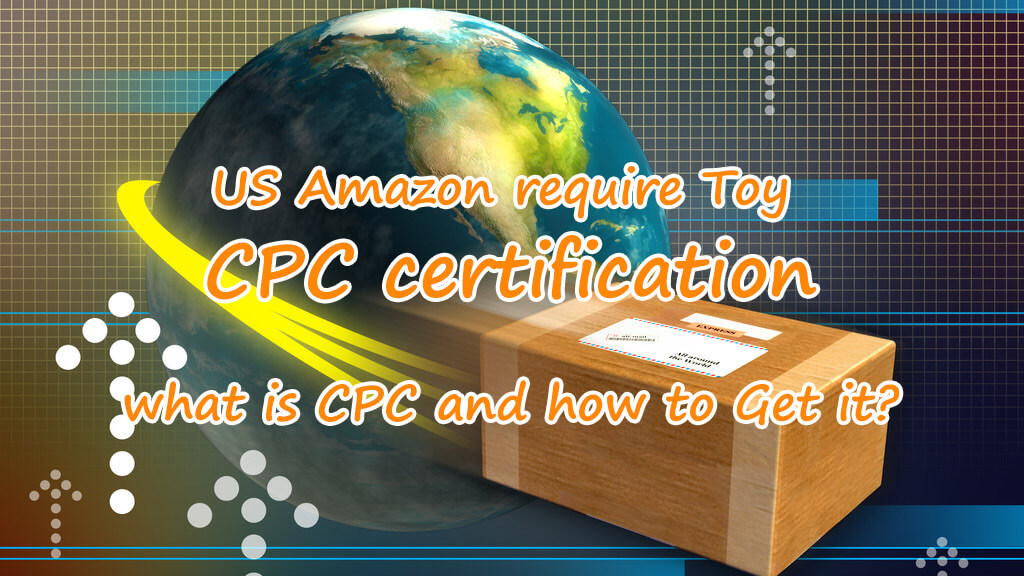 US Amazon requires Toys CPC certification| what is CPC and how to Get it?