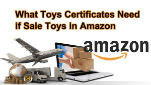 What Amazon Toys Certificates Need if Shipping to Amazon FBA ?