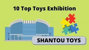 Read more about the article 10 Top Toys Exhibition Must Visit If Buy From Shantou Toys Market