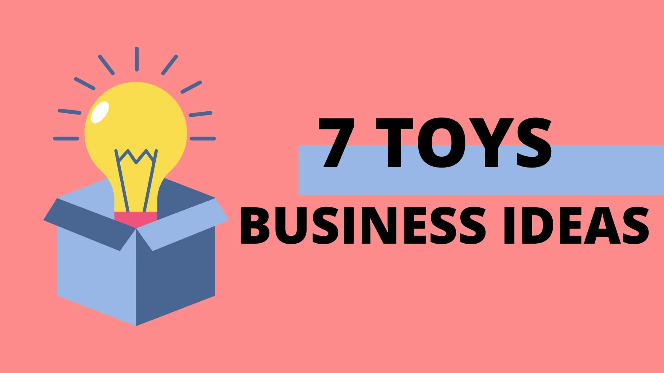 7 TOYS BUSINESS IDEA